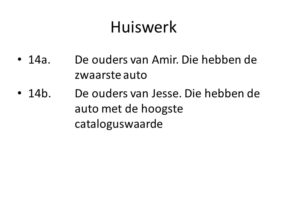 Huiswerk • 14a. De ouders van Amir. Die hebben de zwaarste auto • 14b.De ouders van Jesse. Die hebben de auto met de hoogste cataloguswaarde