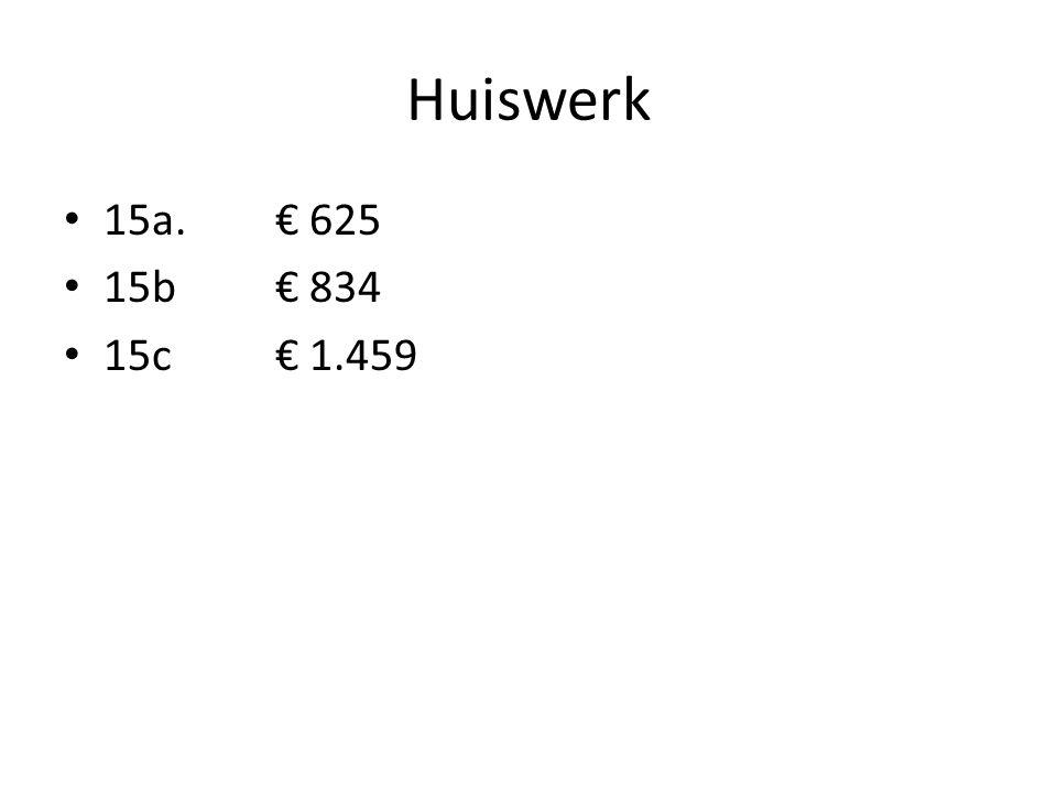 Huiswerk • 15a. € 625 • 15b€ 834 • 15c€ 1.459