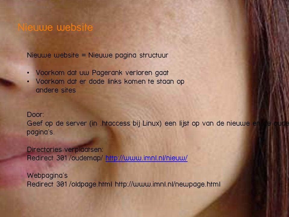 Nieuwe website Nieuwe website = Nieuwe pagina structuur • Voorkom dat uw Pagerank verloren gaat • Voorkom dat er dode links komen te staan op andere sites Door: Geef op de server (in.htaccess bij Linux) een lijst op van de nieuwe en de oude pagina's.