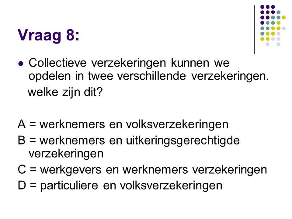 Vraag 8:  Collectieve verzekeringen kunnen we opdelen in twee verschillende verzekeringen. welke zijn dit? A = werknemers en volksverzekeringen B = w