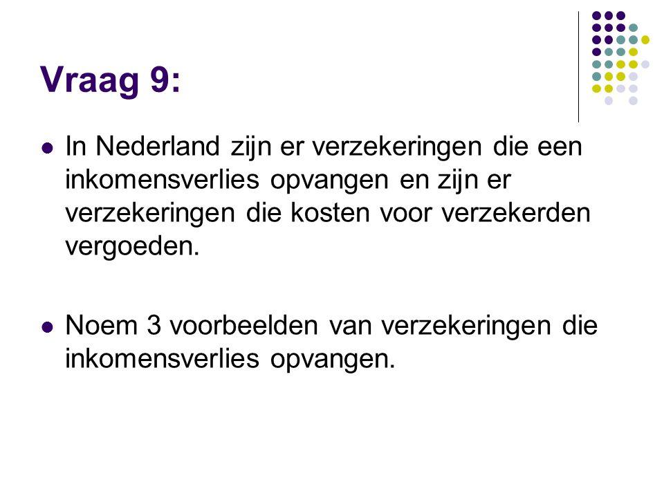 Vraag 9:  In Nederland zijn er verzekeringen die een inkomensverlies opvangen en zijn er verzekeringen die kosten voor verzekerden vergoeden.  Noem