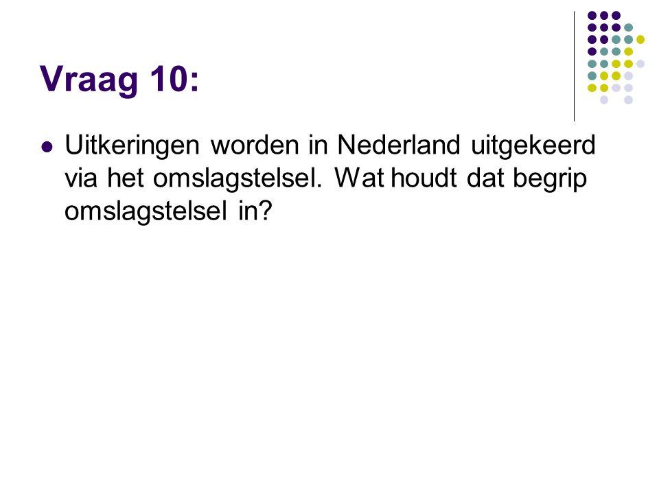 Vraag 10:  Uitkeringen worden in Nederland uitgekeerd via het omslagstelsel. Wat houdt dat begrip omslagstelsel in?