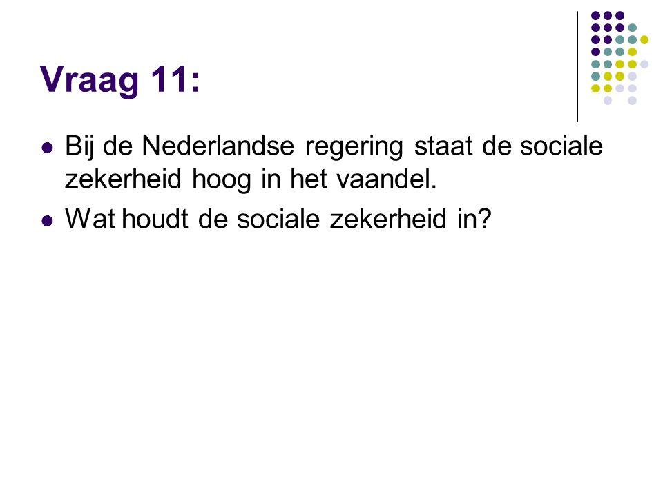 Vraag 11:  Bij de Nederlandse regering staat de sociale zekerheid hoog in het vaandel.  Wat houdt de sociale zekerheid in?