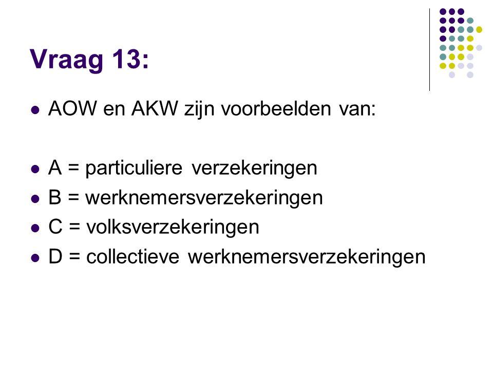 Vraag 13:  AOW en AKW zijn voorbeelden van:  A = particuliere verzekeringen  B = werknemersverzekeringen  C = volksverzekeringen  D = collectieve
