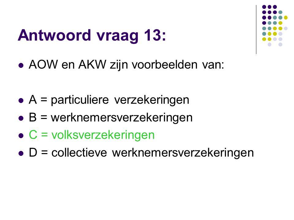 Antwoord vraag 13:  AOW en AKW zijn voorbeelden van:  A = particuliere verzekeringen  B = werknemersverzekeringen  C = volksverzekeringen  D = co