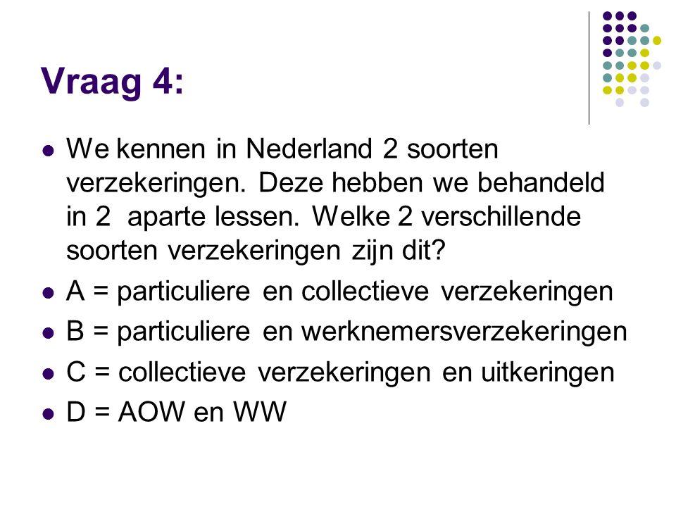 Vraag 4:  We kennen in Nederland 2 soorten verzekeringen. Deze hebben we behandeld in 2 aparte lessen. Welke 2 verschillende soorten verzekeringen zi
