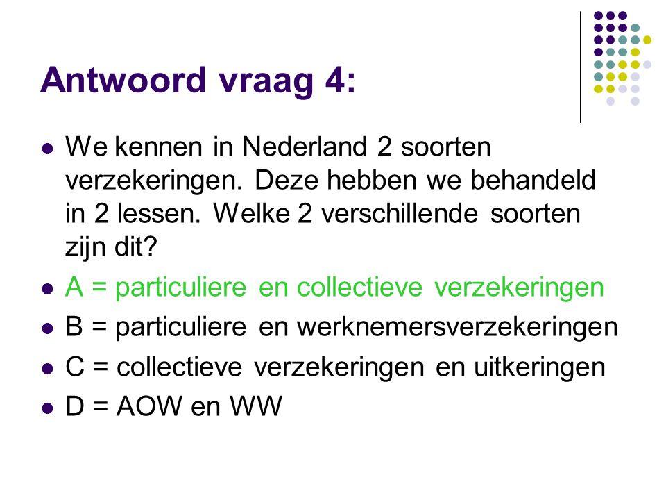 Antwoord vraag 4:  We kennen in Nederland 2 soorten verzekeringen. Deze hebben we behandeld in 2 lessen. Welke 2 verschillende soorten zijn dit?  A