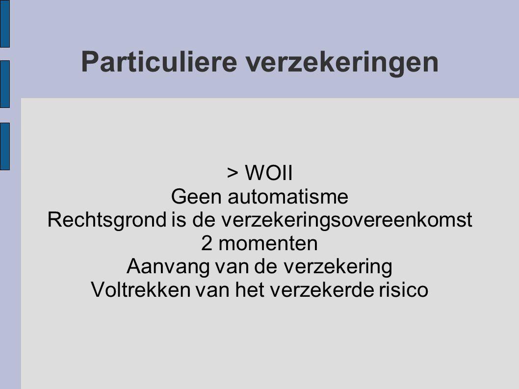 Particuliere verzekeringen > WOII Geen automatisme Rechtsgrond is de verzekeringsovereenkomst 2 momenten Aanvang van de verzekering Voltrekken van het