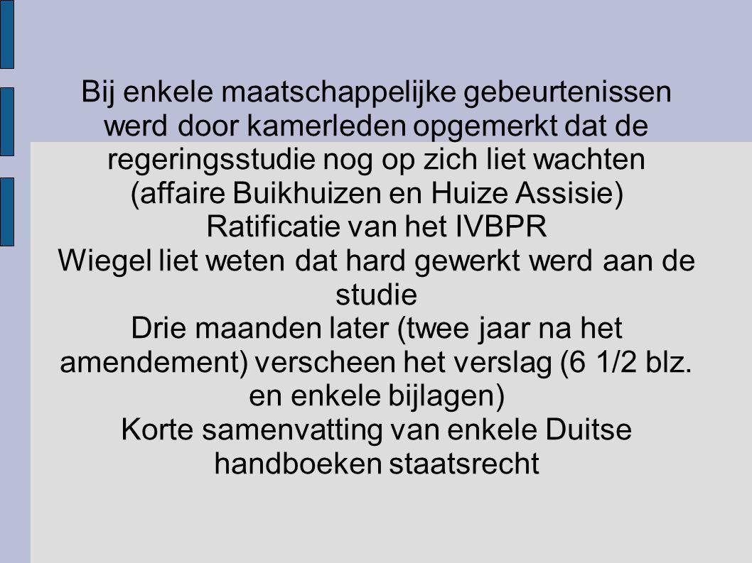 Bij enkele maatschappelijke gebeurtenissen werd door kamerleden opgemerkt dat de regeringsstudie nog op zich liet wachten (affaire Buikhuizen en Huize