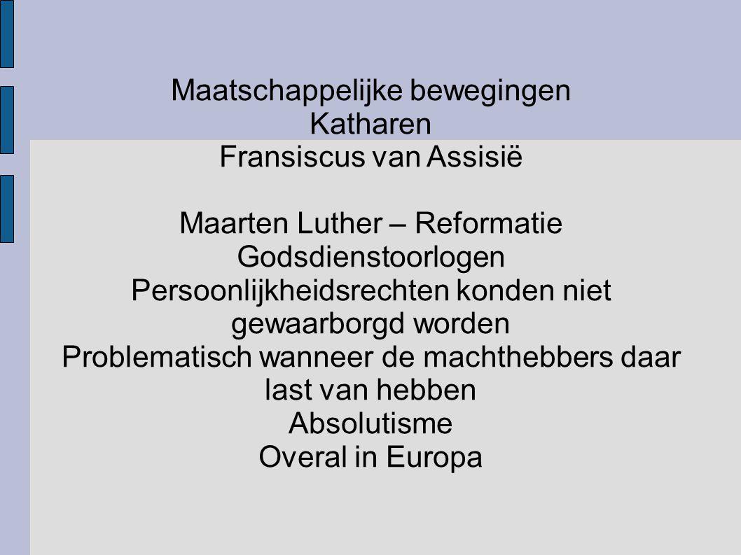 Maatschappelijke bewegingen Katharen Fransiscus van Assisië Maarten Luther – Reformatie Godsdienstoorlogen Persoonlijkheidsrechten konden niet gewaarb