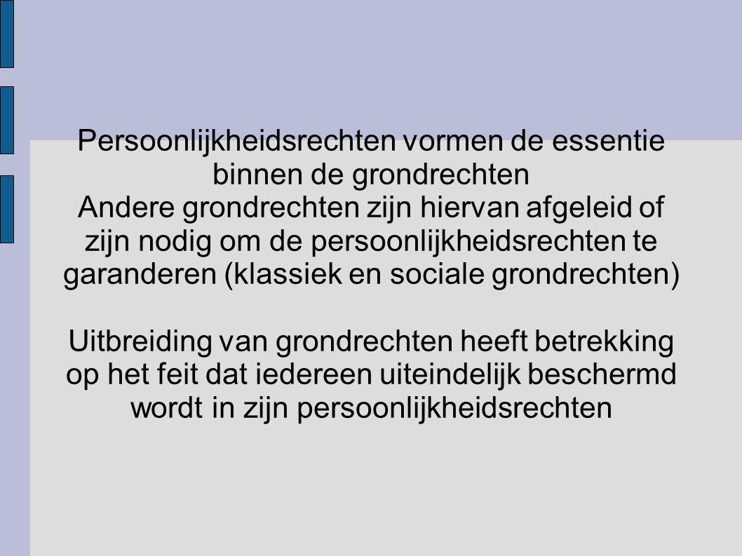 Persoonlijkheidsrechten vormen de essentie binnen de grondrechten Andere grondrechten zijn hiervan afgeleid of zijn nodig om de persoonlijkheidsrechte