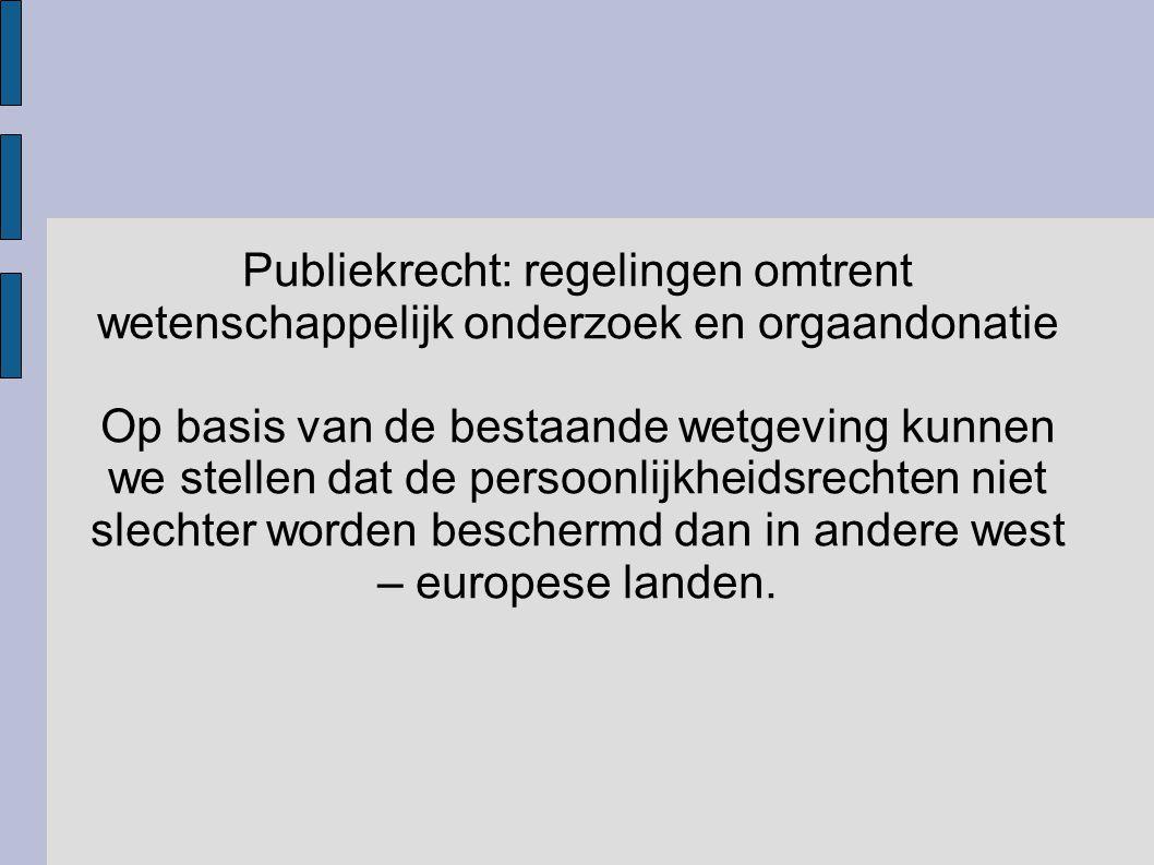 Publiekrecht: regelingen omtrent wetenschappelijk onderzoek en orgaandonatie Op basis van de bestaande wetgeving kunnen we stellen dat de persoonlijkh