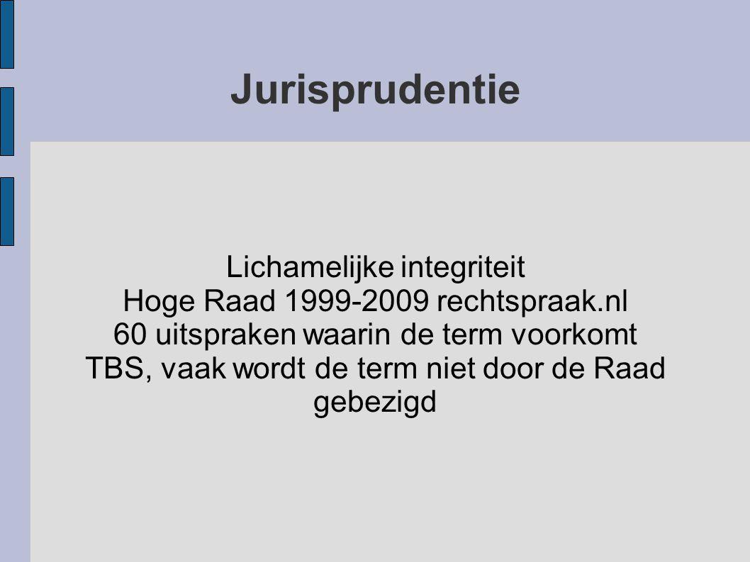 Lichamelijke integriteit Hoge Raad 1999-2009 rechtspraak.nl 60 uitspraken waarin de term voorkomt TBS, vaak wordt de term niet door de Raad gebezigd J