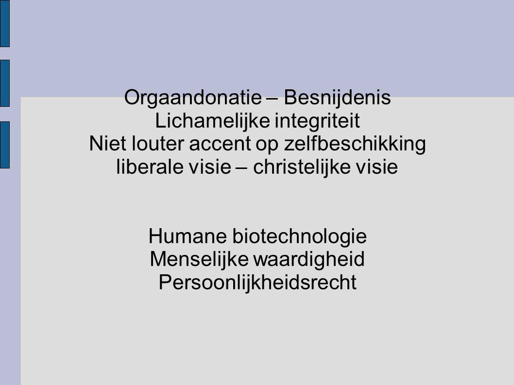 Orgaandonatie – Besnijdenis Lichamelijke integriteit Niet louter accent op zelfbeschikking liberale visie – christelijke visie Humane biotechnologie M