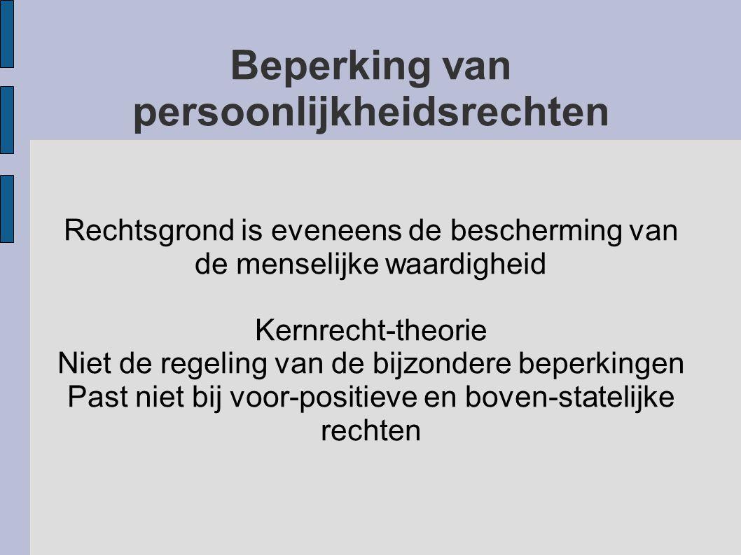 Beperking van persoonlijkheidsrechten Rechtsgrond is eveneens de bescherming van de menselijke waardigheid Kernrecht-theorie Niet de regeling van de b