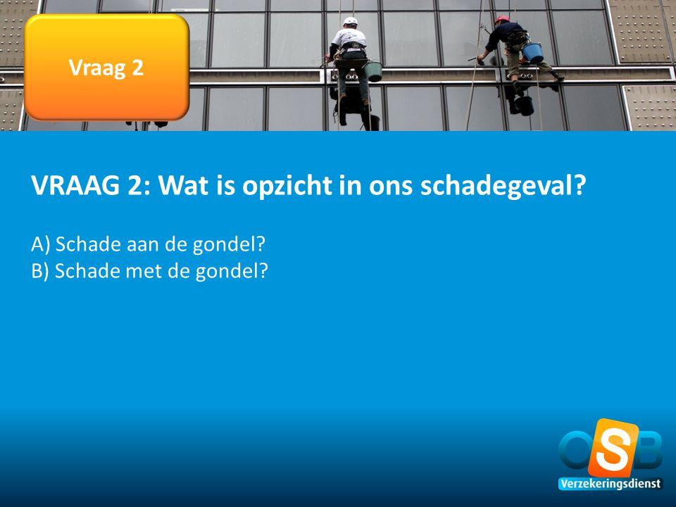 Vraag 2 VRAAG 2: Wat is opzicht in ons schadegeval? A) Schade aan de gondel? B) Schade met de gondel?