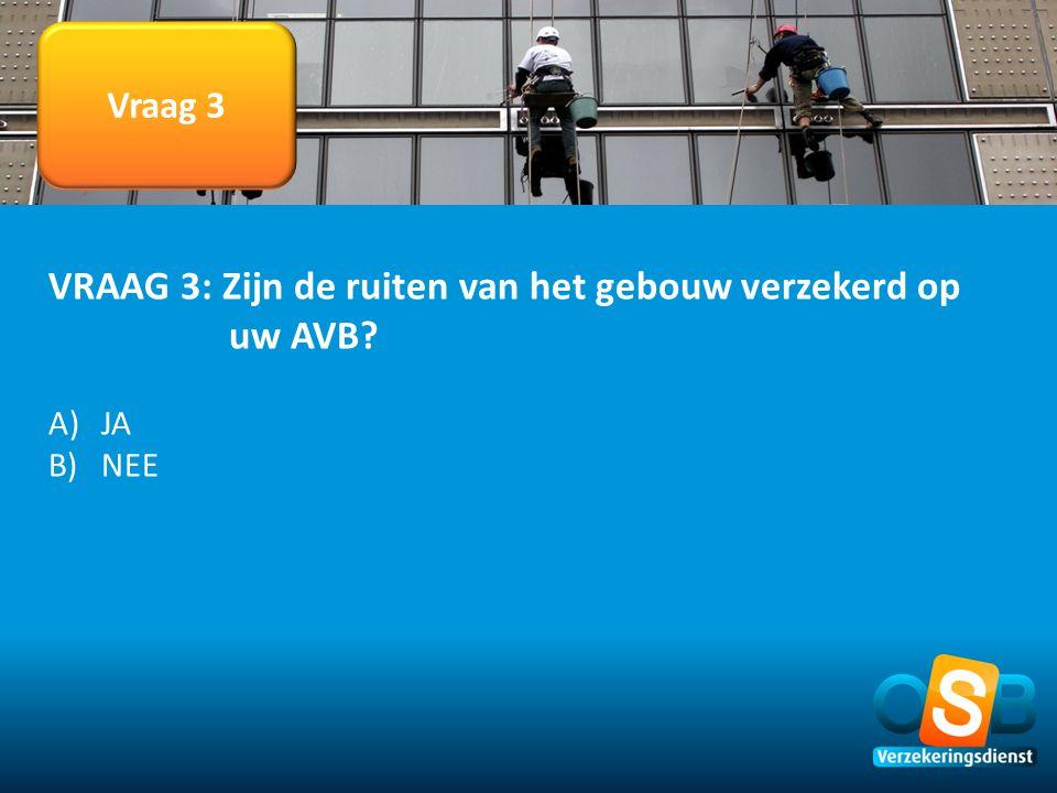Vraag 3 VRAAG 3: Zijn de ruiten van het gebouw verzekerd op uw AVB? A)JA B)NEE