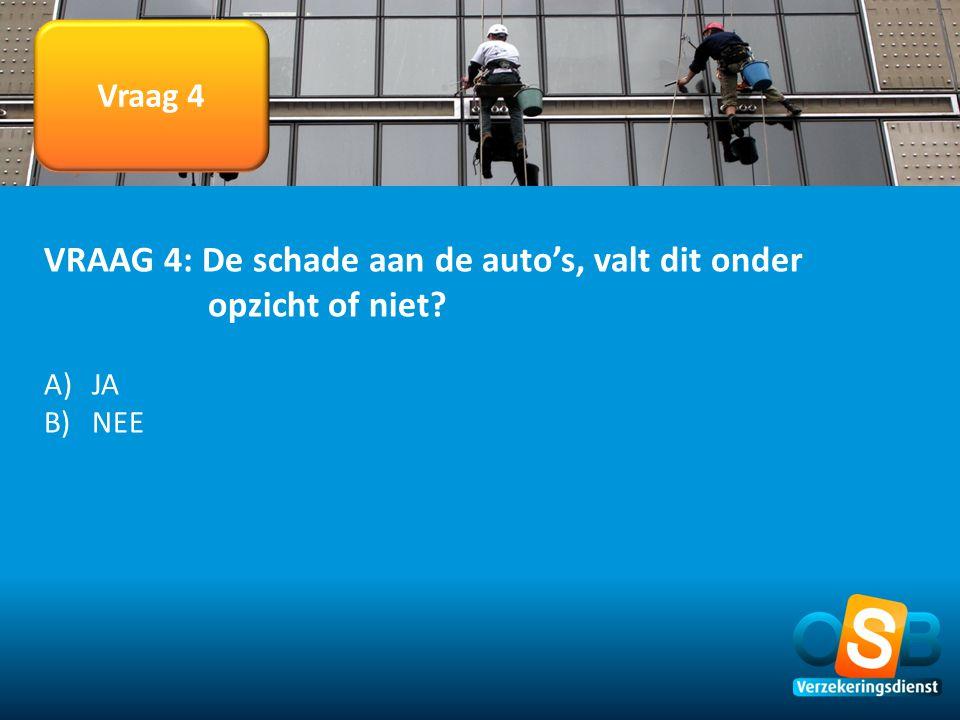 Vraag 4 VRAAG 4: De schade aan de auto's, valt dit onder opzicht of niet? A)JA B)NEE