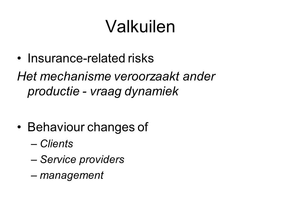 Valkuilen •Insurance-related risks Het mechanisme veroorzaakt ander productie - vraag dynamiek •Behaviour changes of –Clients –Service providers –mana