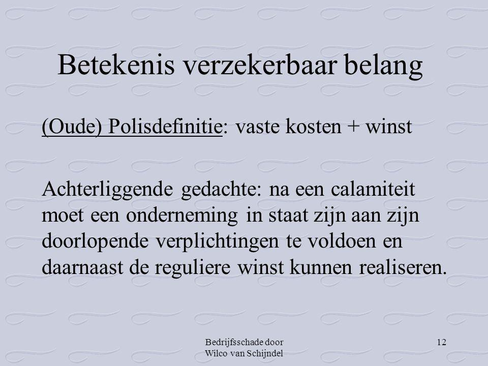Bedrijfsschade door Wilco van Schijndel 12 Betekenis verzekerbaar belang (Oude) Polisdefinitie: vaste kosten + winst Achterliggende gedachte: na een c