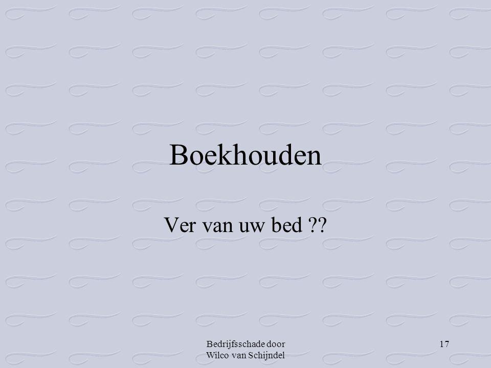 Bedrijfsschade door Wilco van Schijndel 17 Boekhouden Ver van uw bed ??