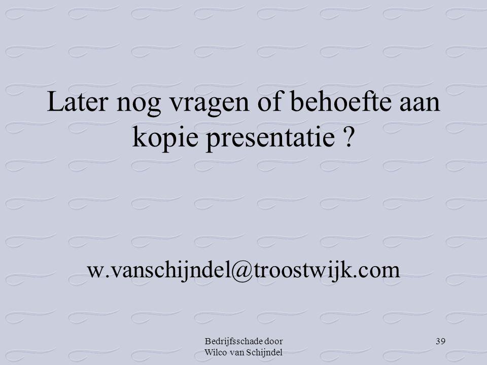 Bedrijfsschade door Wilco van Schijndel 39 Later nog vragen of behoefte aan kopie presentatie ? w.vanschijndel@troostwijk.com
