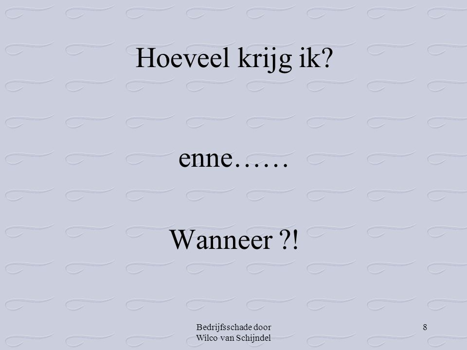 Bedrijfsschade door Wilco van Schijndel 8 Hoeveel krijg ik? enne…… Wanneer ?!