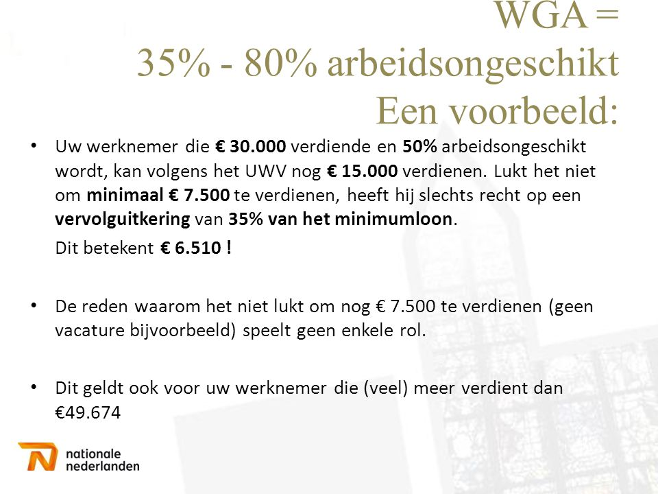 WGA = 35% - 80% arbeidsongeschikt Een voorbeeld: • Uw werknemer die € 30.000 verdiende en 50% arbeidsongeschikt wordt, kan volgens het UWV nog € 15.00