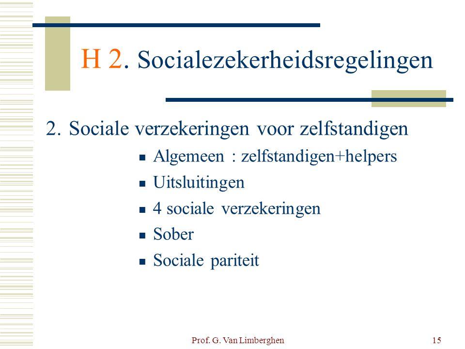 Prof. G. Van Limberghen15 H 2. Socialezekerheidsregelingen 2. Sociale verzekeringen voor zelfstandigen  Algemeen : zelfstandigen+helpers  Uitsluitin