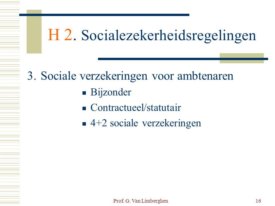 Prof. G. Van Limberghen16 H 2. Socialezekerheidsregelingen 3. Sociale verzekeringen voor ambtenaren  Bijzonder  Contractueel/statutair  4+2 sociale
