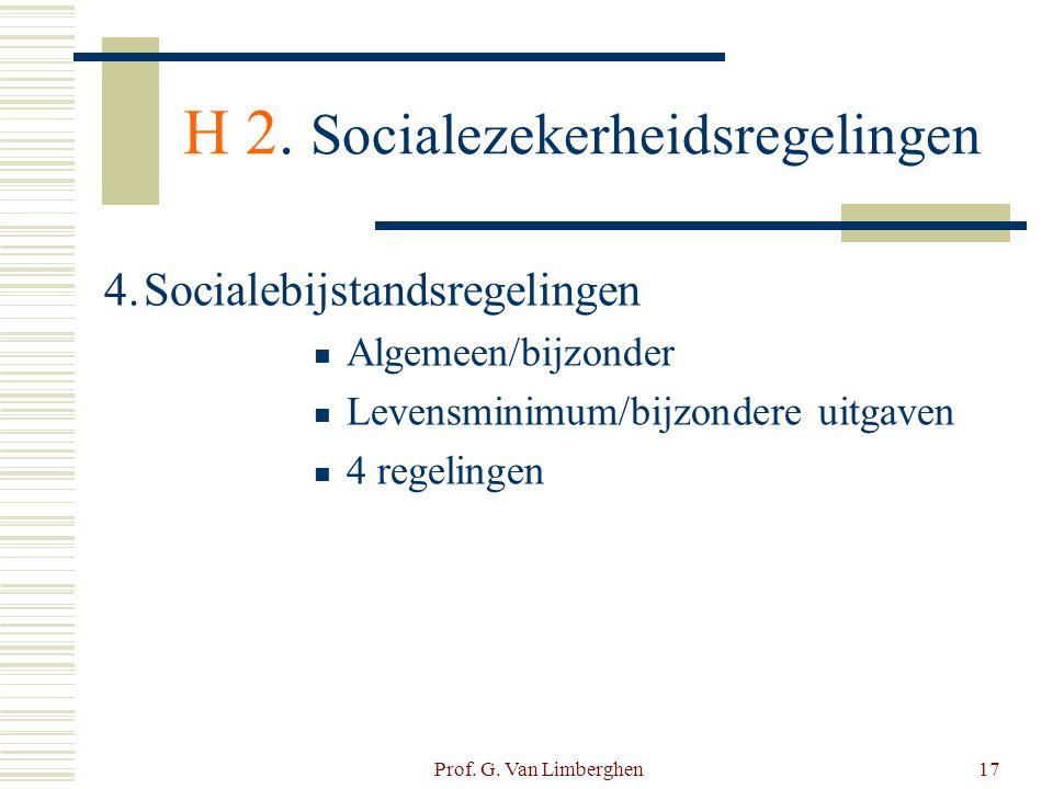 Prof. G. Van Limberghen17 H 2. Socialezekerheidsregelingen 4.Socialebijstandsregelingen  Algemeen/bijzonder  Levensminimum/bijzondere uitgaven  4 r