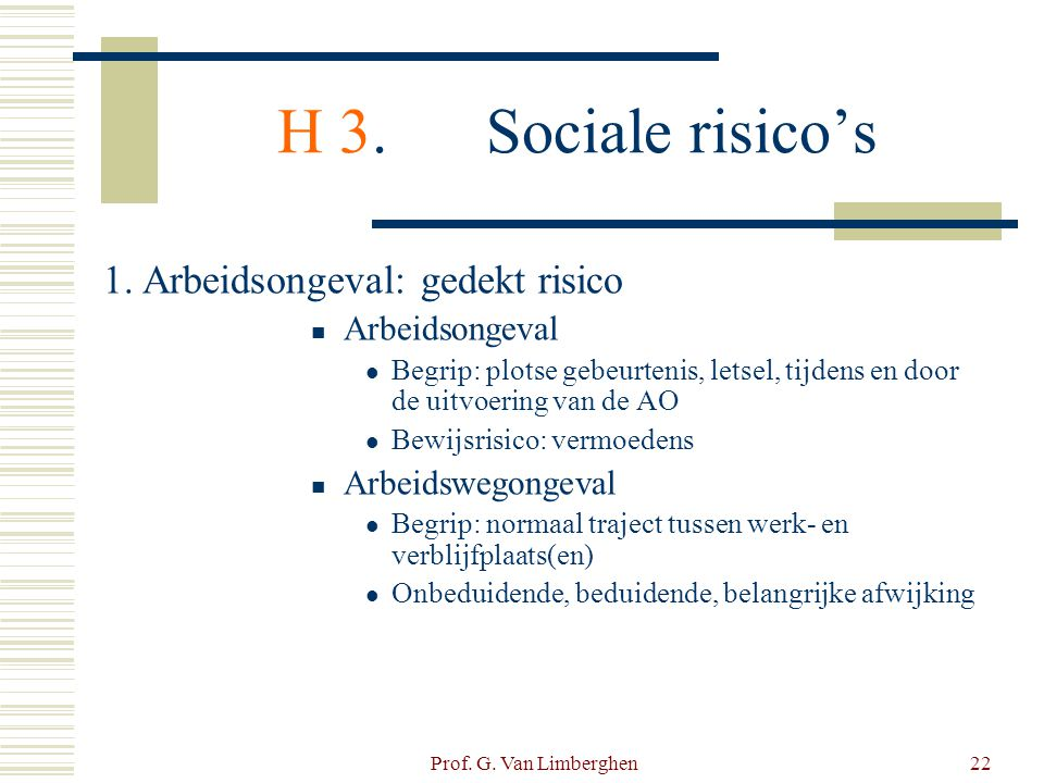 Prof. G. Van Limberghen22 H 3.Sociale risico's 1.Arbeidsongeval: gedekt risico  Arbeidsongeval  Begrip: plotse gebeurtenis, letsel, tijdens en door
