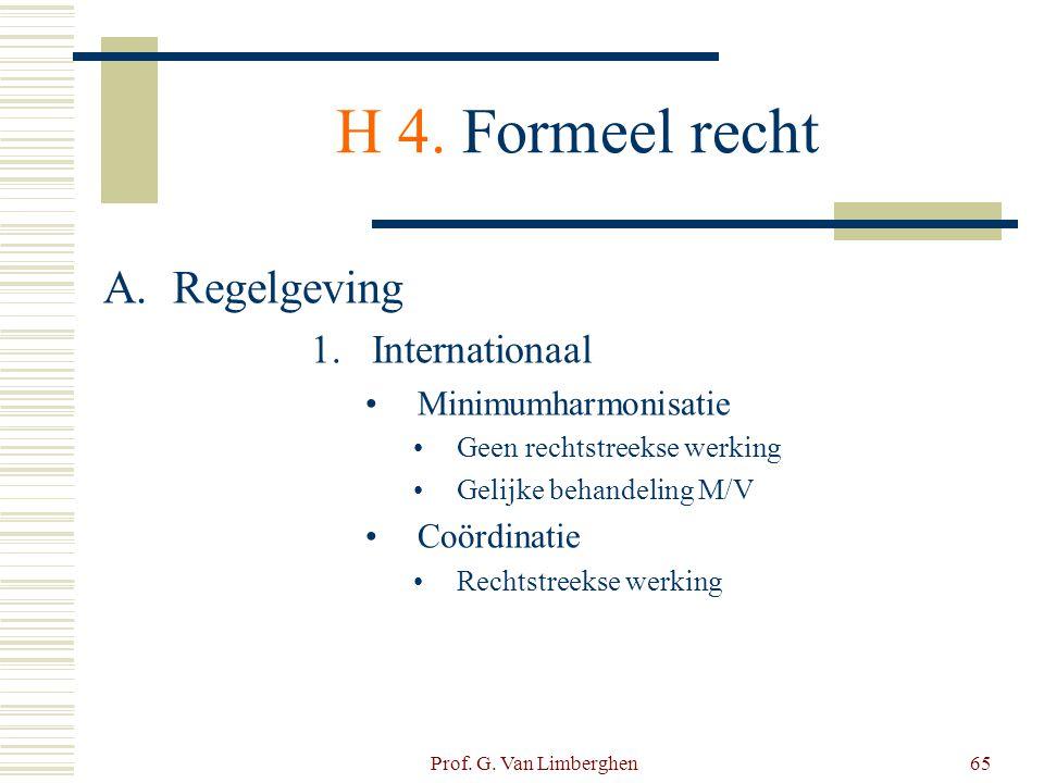 Prof. G. Van Limberghen65 H 4. Formeel recht A.Regelgeving 1.Internationaal •Minimumharmonisatie •Geen rechtstreekse werking •Gelijke behandeling M/V