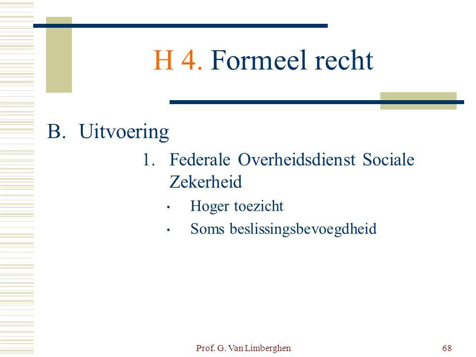 Prof. G. Van Limberghen68 H 4. Formeel recht B.Uitvoering 1.Federale Overheidsdienst Sociale Zekerheid • Hoger toezicht • Soms beslissingsbevoegdheid