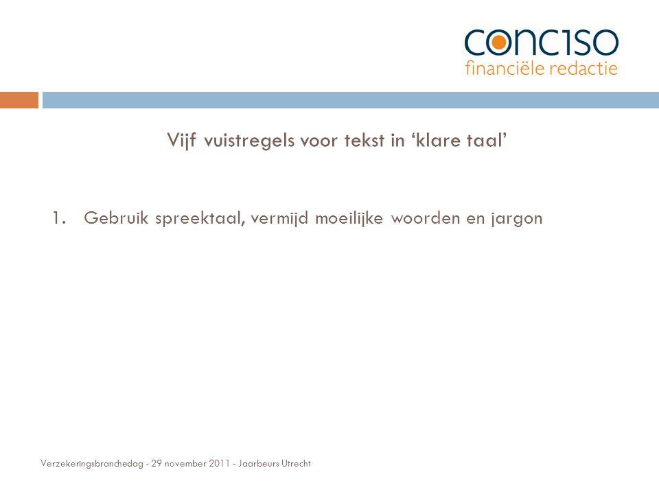 Verzekeringsbranchedag - 29 november 2011 - Jaarbeurs Utrecht Vijf vuistregels voor tekst in 'klare taal' 1.Gebruik spreektaal, vermijd moeilijke woorden en jargon