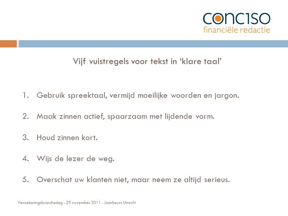 Verzekeringsbranchedag - 29 november 2011 - Jaarbeurs Utrecht Vijf vuistregels voor tekst in 'klare taal' 1.Gebruik spreektaal, vermijd moeilijke woorden en jargon.