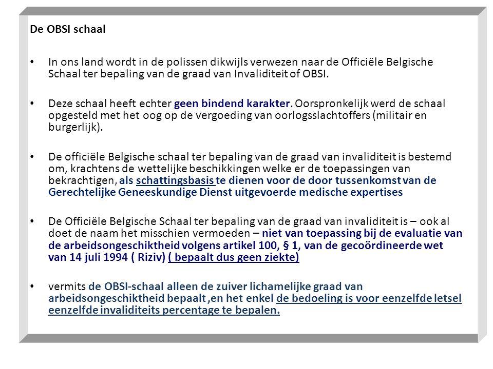 De OBSI schaal • In ons land wordt in de polissen dikwijls verwezen naar de Officiële Belgische Schaal ter bepaling van de graad van Invaliditeit of O