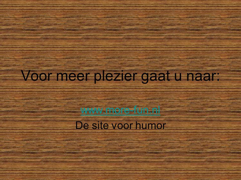 Voor meer plezier gaat u naar: www.more-fun.nl De site voor humor