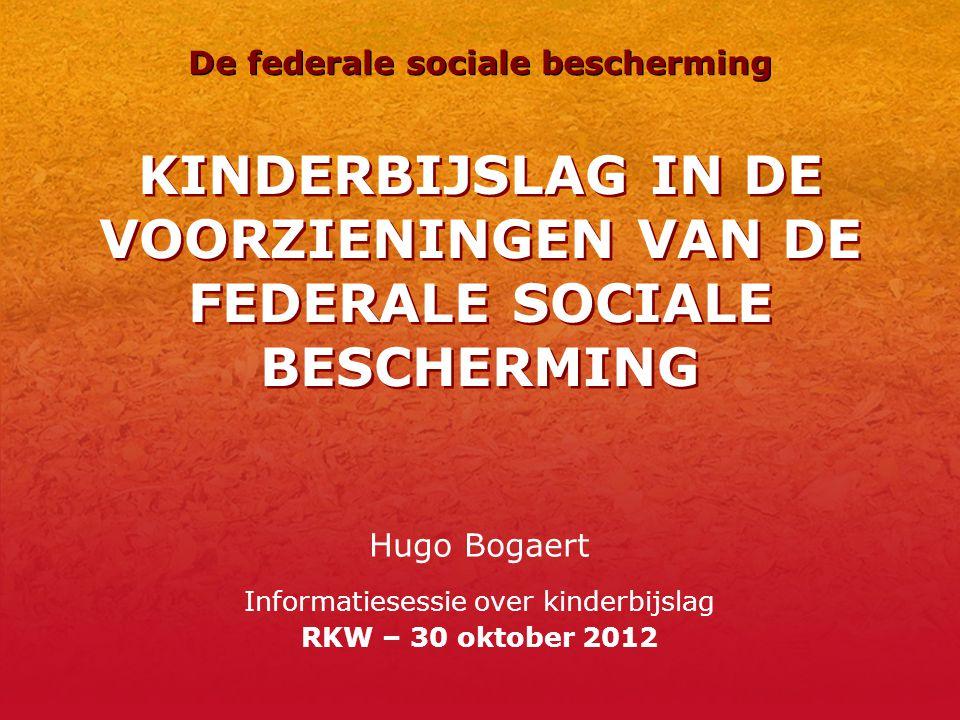 KINDERBIJSLAG IN DE VOORZIENINGEN VAN DE FEDERALE SOCIALE BESCHERMING Hugo Bogaert Informatiesessie over kinderbijslag RKW – 30 oktober 2012 De federale sociale bescherming