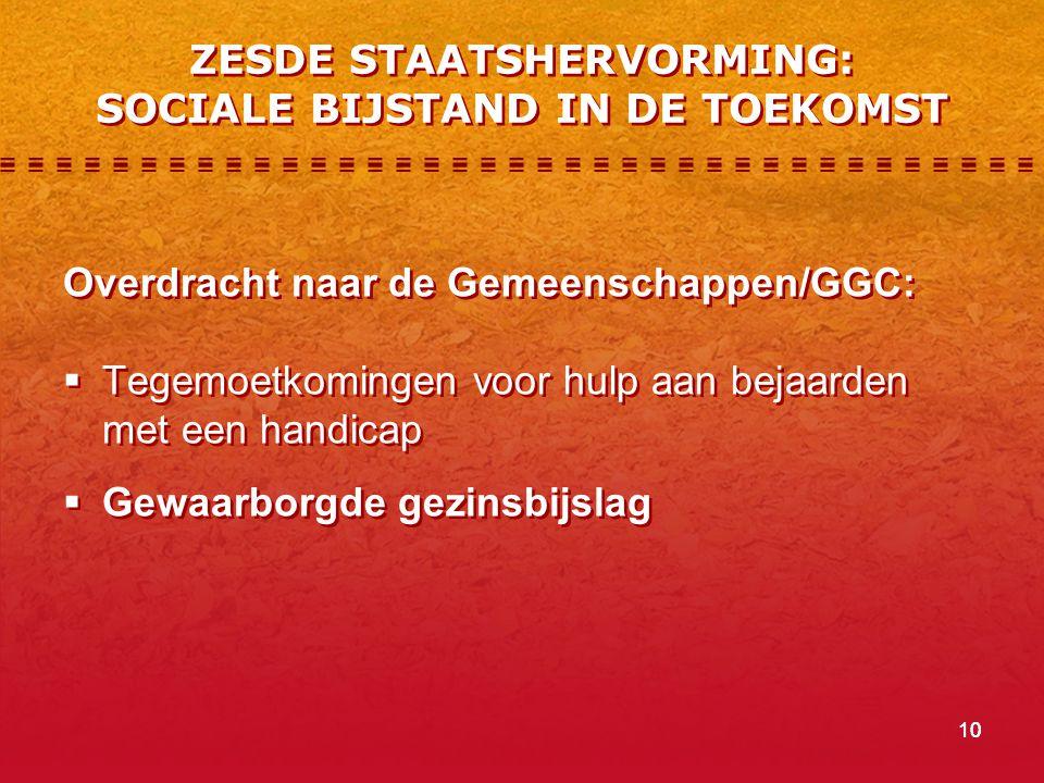 10 ZESDE STAATSHERVORMING: SOCIALE BIJSTAND IN DE TOEKOMST Overdracht naar de Gemeenschappen/GGC:  Tegemoetkomingen voor hulp aan bejaarden met een h