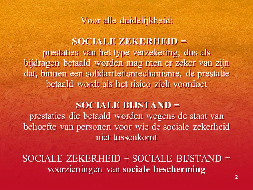 2 Voor alle duidelijkheid: SOCIALE ZEKERHEID = prestaties van het type verzekering, dus als bijdragen betaald worden mag men er zeker van zijn dat, binnen een solidariteitsmechanisme, de prestatie betaald wordt als het risico zich voordoet SOCIALE BIJSTAND = prestaties die betaald worden wegens de staat van behoefte van personen voor wie de sociale zekerheid niet tussenkomt SOCIALE ZEKERHEID + SOCIALE BIJSTAND = voorzieningen van sociale bescherming