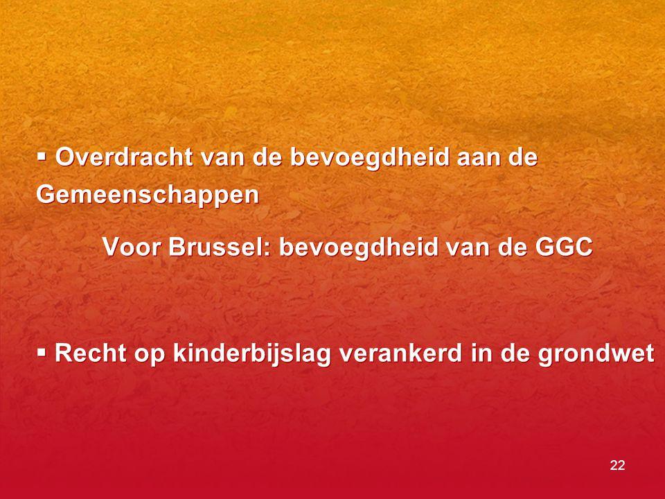 22  Overdracht van de bevoegdheid aan de Gemeenschappen Voor Brussel: bevoegdheid van de GGC  Recht op kinderbijslag verankerd in de grondwet  Overdracht van de bevoegdheid aan de Gemeenschappen Voor Brussel: bevoegdheid van de GGC  Recht op kinderbijslag verankerd in de grondwet