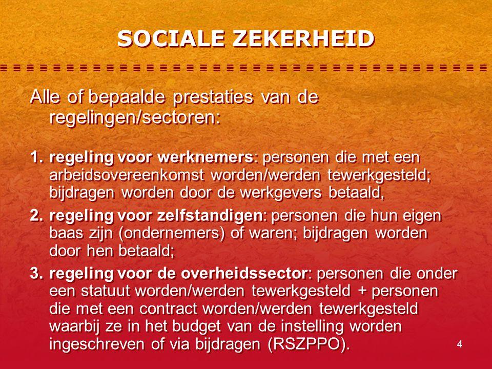 4 SOCIALE ZEKERHEID Alle of bepaalde prestaties van de regelingen/sectoren: 1.regeling voor werknemers: personen die met een arbeidsovereenkomst worden/werden tewerkgesteld; bijdragen worden door de werkgevers betaald, 2.regeling voor zelfstandigen: personen die hun eigen baas zijn (ondernemers) of waren; bijdragen worden door hen betaald; 3.regeling voor de overheidssector: personen die onder een statuut worden/werden tewerkgesteld + personen die met een contract worden/werden tewerkgesteld waarbij ze in het budget van de instelling worden ingeschreven of via bijdragen (RSZPPO).