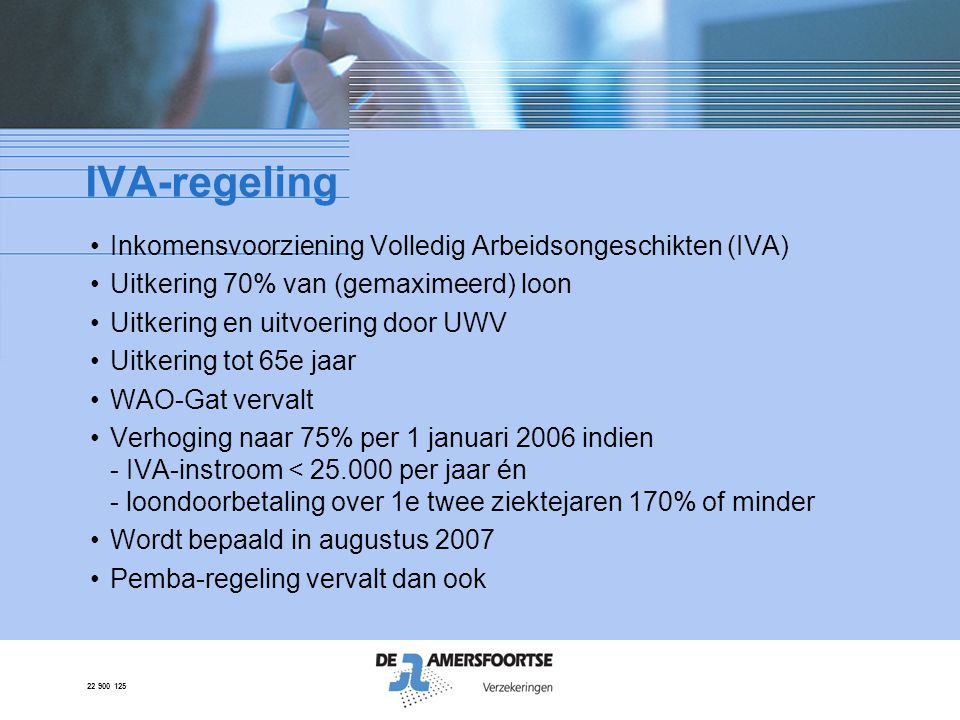 22 900 125 IVA-regeling •Inkomensvoorziening Volledig Arbeidsongeschikten (IVA) •Uitkering 70% van (gemaximeerd) loon •Uitkering en uitvoering door UW