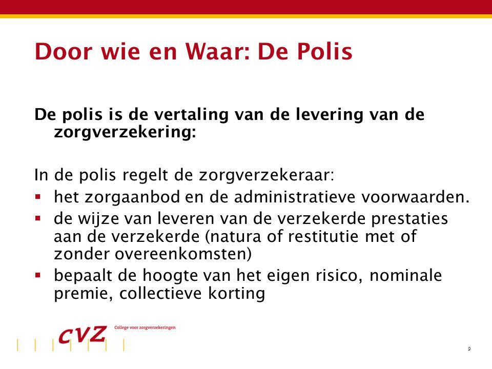 9 Door wie en Waar: De Polis De polis is de vertaling van de levering van de zorgverzekering: In de polis regelt de zorgverzekeraar:  het zorgaanbod en de administratieve voorwaarden.