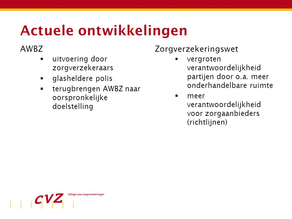 Actuele ontwikkelingen AWBZ  uitvoering door zorgverzekeraars  glasheldere polis  terugbrengen AWBZ naar oorspronkelijke doelstelling Zorgverzekeringswet  vergroten verantwoordelijkheid partijen door o.a.
