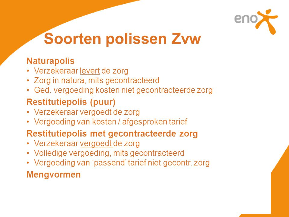 Soorten polissen Zvw Naturapolis •Verzekeraar levert de zorg •Zorg in natura, mits gecontracteerd •Ged.