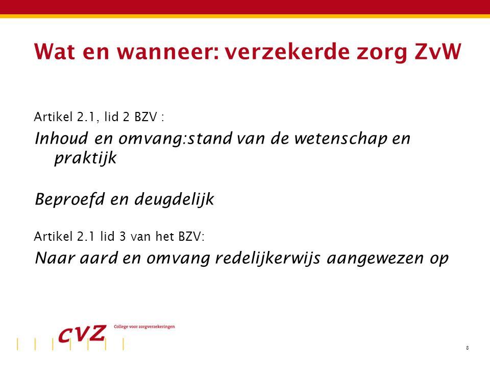 8 Wat en wanneer: verzekerde zorg ZvW Artikel 2.1, lid 2 BZV : Inhoud en omvang:stand van de wetenschap en praktijk Beproefd en deugdelijk Artikel 2.1