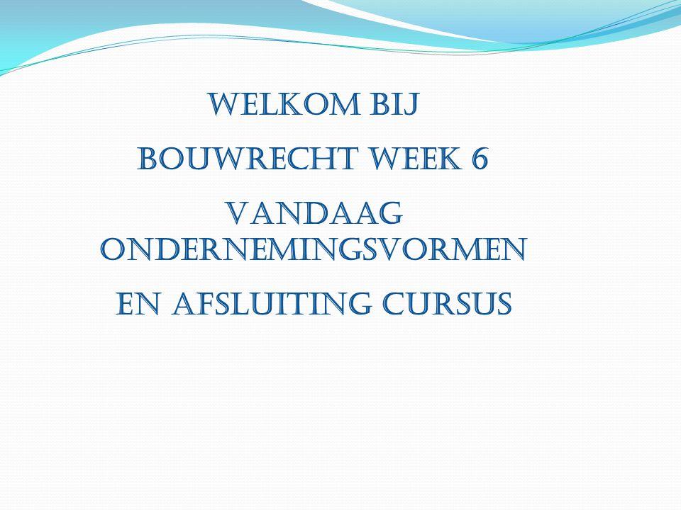 Welkom bij Bouwrecht week 6 Vandaag ondernemingsvormen En afsluiting cursus