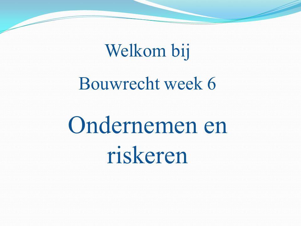 Welkom bij Bouwrecht week 6 Ondernemen en riskeren